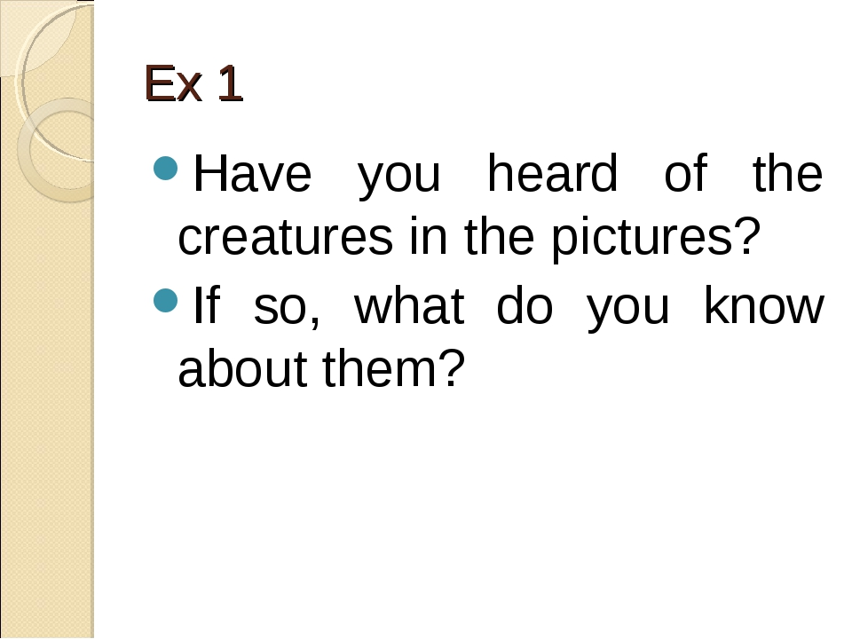 Ex 1 Have you heard of the creatures in the pictures? If so, what do you know...