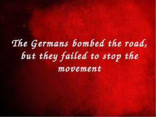 The Germans bombed the road, but they failed to stop the movement