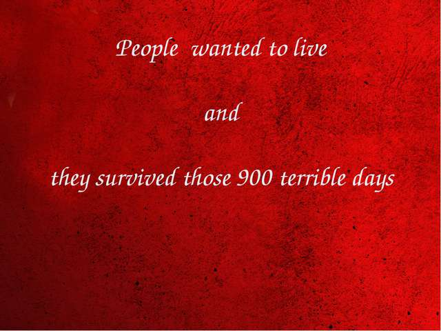 People wanted to live and they survived those 900 terrible days