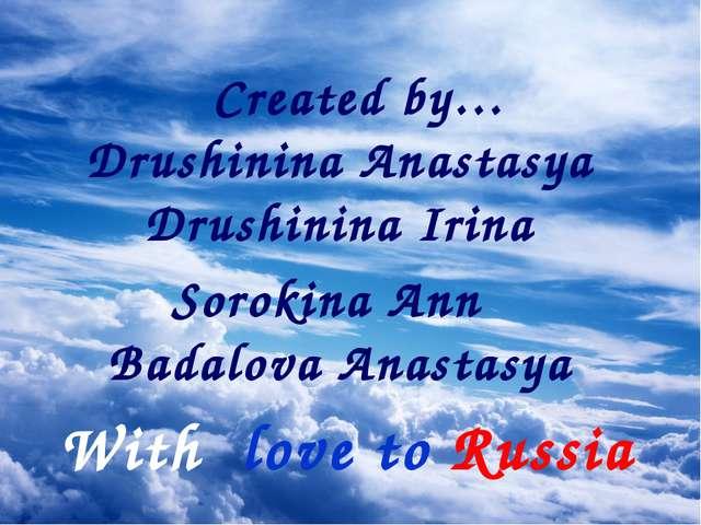 With love to Russia Created by… Drushinina Anastasya Drushinina Irina Sorokin...