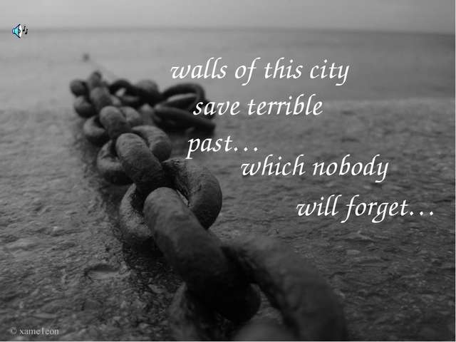 walls of this city save terrible past… which nobody will forget…