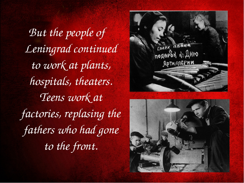 But the people of Leningrad continued to work at plants, hospitals, theaters....