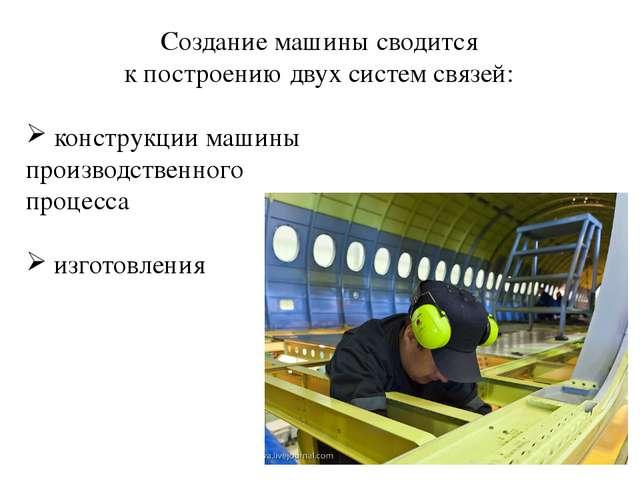 Создание машины сводится к построению двух систем связей: конструкции машины...