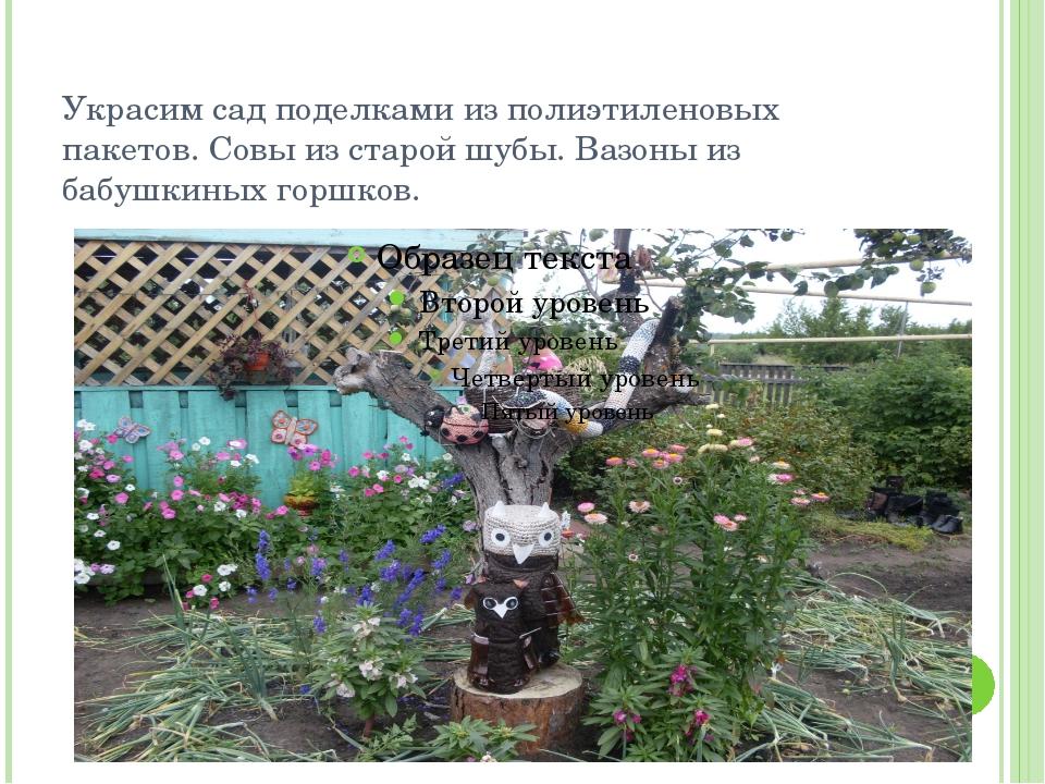 Украсим сад поделками из полиэтиленовых пакетов. Совы из старой шубы. Вазоны...