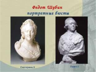 Федот Шубин портретные бюсты Екатерина II Павел I
