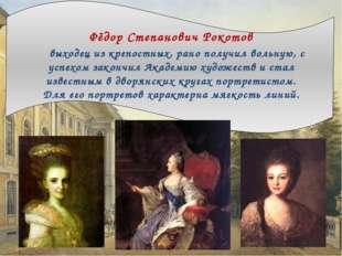 Фёдор Степанович Рокотов выходец из крепостных, рано получил вольную, с успе