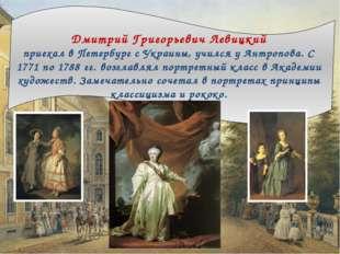 Дмитрий Григорьевич Левицкий приехал в Петербург с Украины, учился у Антропо