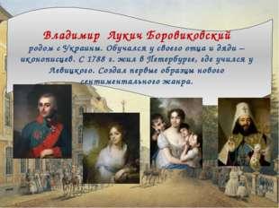 Владимир Лукич Боровиковский родом с Украины. Обучался у своего отца и дяди