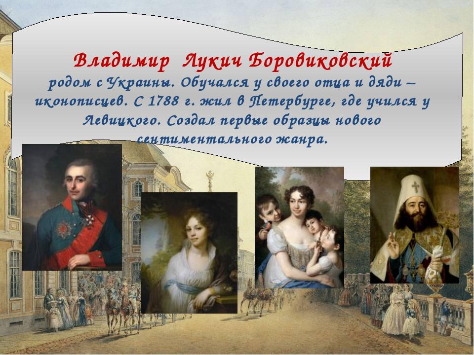Владимир Лукич Боровиковский родом с Украины. Обучался у своего отца и дяди...