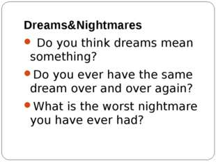 Dreams&Nightmares Do you think dreams mean something? Do you ever have the sa
