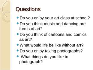 Questions Do you enjoy your art class at school? Do you think music and danci