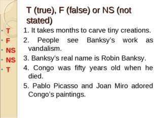 T (true), F (false) or NS (not stated) 1. It takes months to carve tiny creat