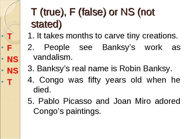T (true), F (false) or NS (not stated) 1. It takes months to carve tiny creat...