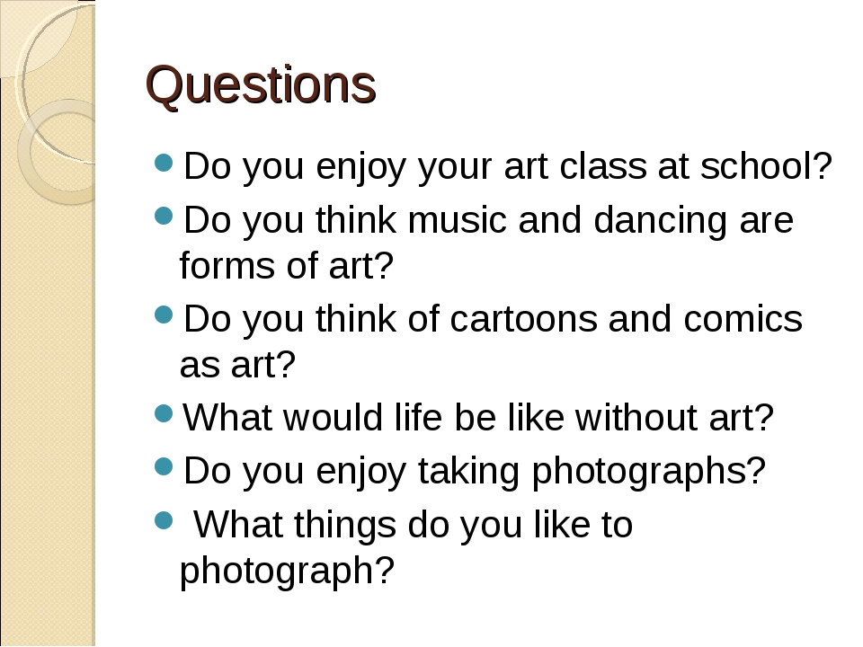 Questions Do you enjoy your art class at school? Do you think music and danci...