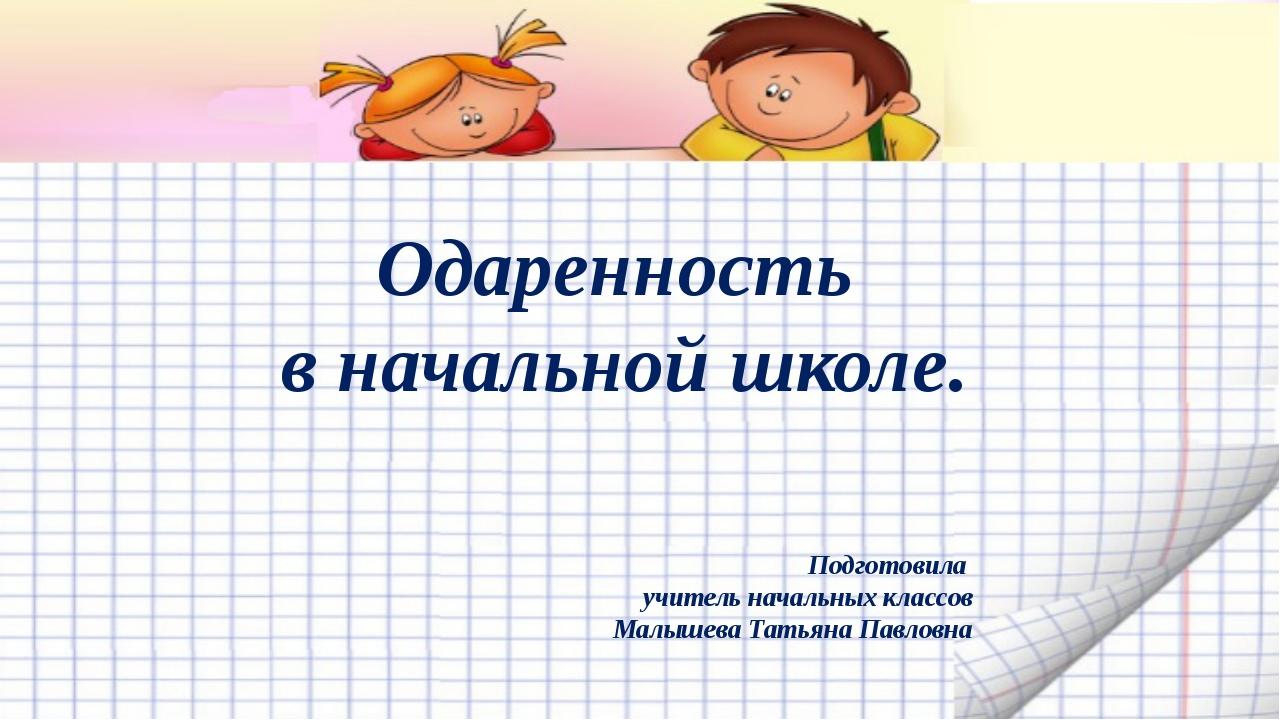 Одаренность в начальной школе. Подготовила учитель начальных классов Малышев...