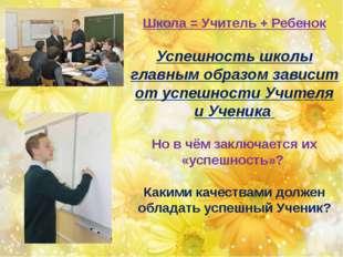 Школа = Учитель + Ребенок Успешность школы главным образом зависит от успешн