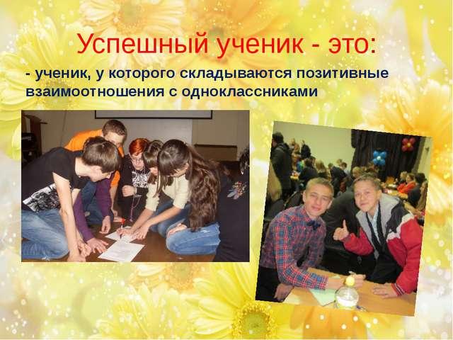 - ученик, у которого складываются позитивные взаимоотношения с одноклассникам...