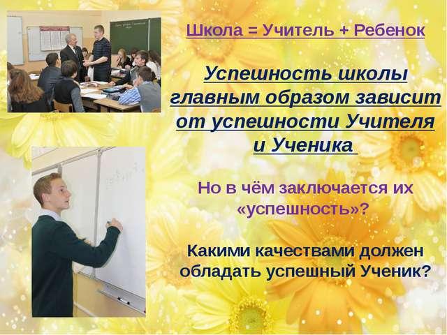 Школа = Учитель + Ребенок Успешность школы главным образом зависит от успешн...