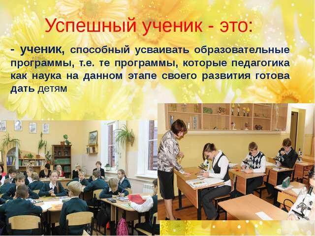 Успешный ученик - это: - ученик, способный усваивать образовательные программ...