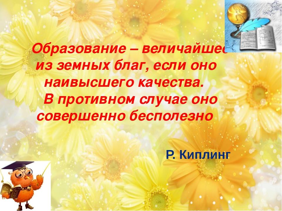 Образование – величайшее из земных благ, если оно наивысшего качества. В прот...