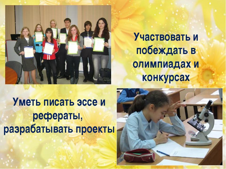 Уметь писать эссе и рефераты, разрабатывать проекты Участвовать и побеждать в...