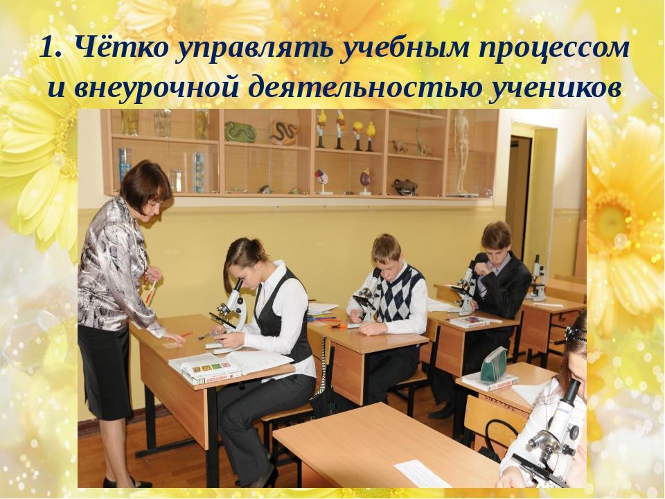 1. Чётко управлять учебным процессом и внеурочной деятельностью учеников