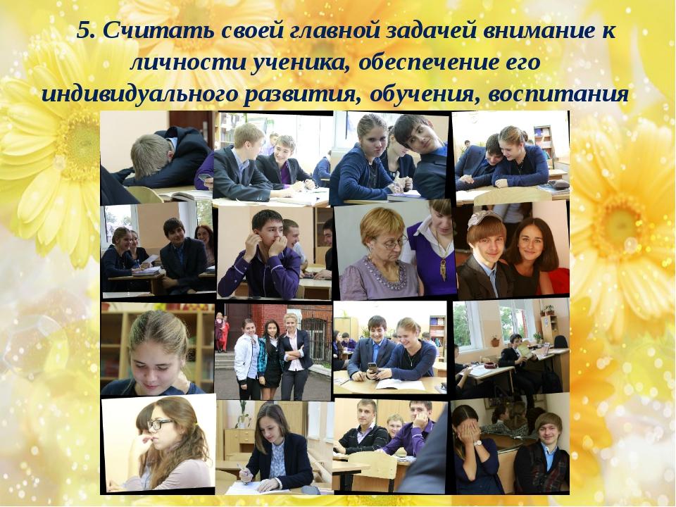 5. Считать своей главной задачей внимание к личности ученика, обеспечение его...