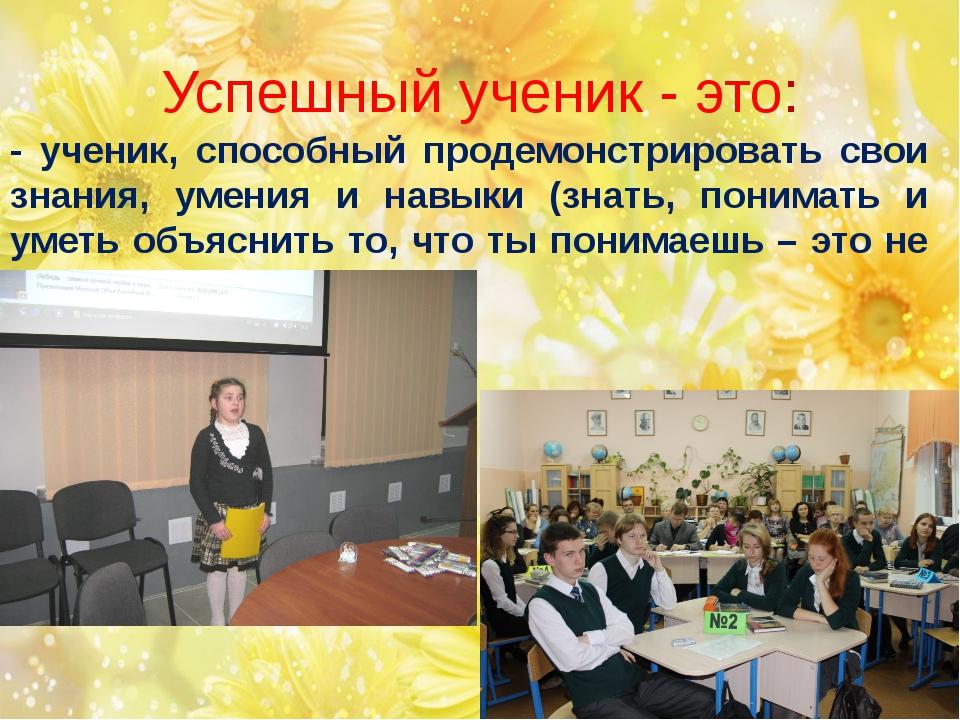 - ученик, способный продемонстрировать свои знания, умения и навыки (знать, п...