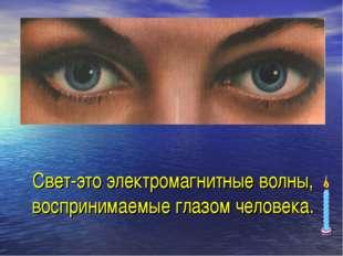 Свет-это электромагнитные волны, воспринимаемые глазом человека.