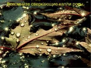 Вспомните сверкающие капли росы,