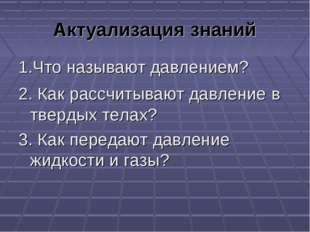 Актуализация знаний 1.Что называют давлением? 2. Как рассчитывают давление в