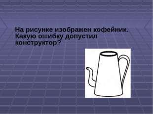 На рисунке изображен кофейник. Какую ошибку допустил конструктор?