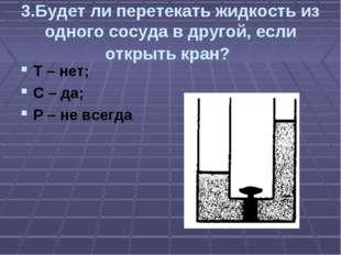 3.Будет ли перетекать жидкость из одного сосуда в другой, если открыть кран?