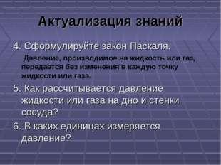 Актуализация знаний 4. Сформулируйте закон Паскаля. Давление, производимое на