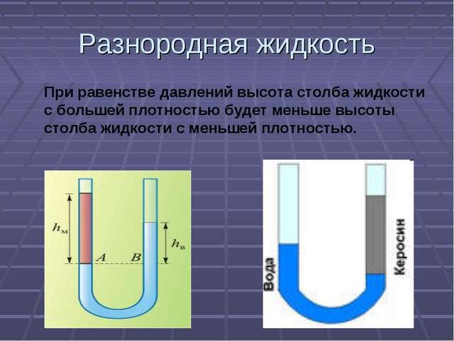 Разнородная жидкость При равенстве давлений высота столба жидкости с большей...
