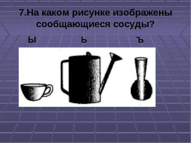 7.На каком рисунке изображены сообщающиеся сосуды? Ы Ь Ъ