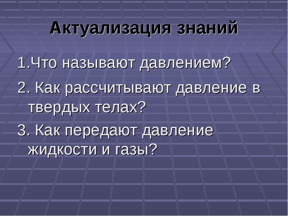 Актуализация знаний 1.Что называют давлением? 2. Как рассчитывают давление в...