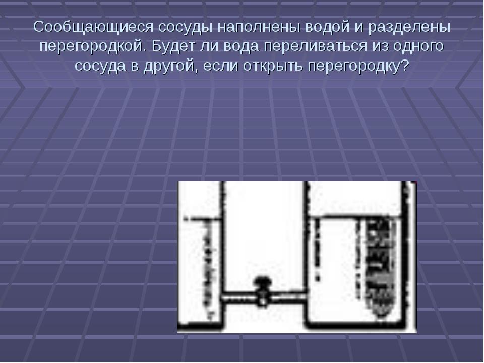 Сообщающиеся сосуды наполнены водой и разделены перегородкой. Будет ли вода п...