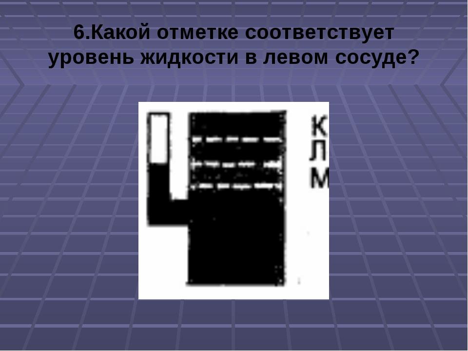 6.Какой отметке соответствует уровень жидкости в левом сосуде?