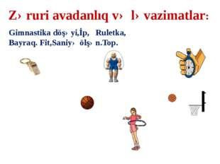 Zəruri avadanlıq və ləvazimatlar: Gimnastika döşəyi,İp, Ruletka, Bayraq. Fit,