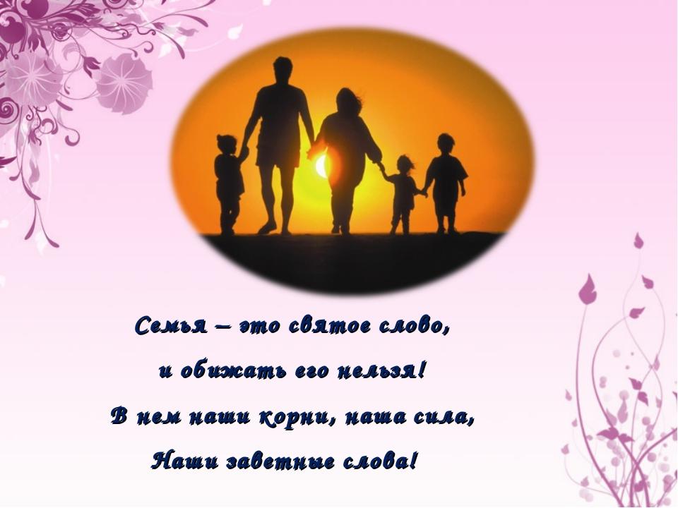 Семья – это святое слово, и обижать его нельзя! В нем наши корни, наша сила,...