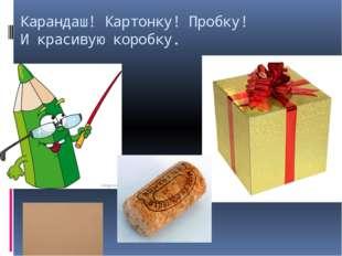 Карандаш! Картонку! Пробку! И красивую коробку.