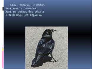 - Стой, ворона, не кричи. Не кричи ты, помолчи. Жить не можешь без обмана У