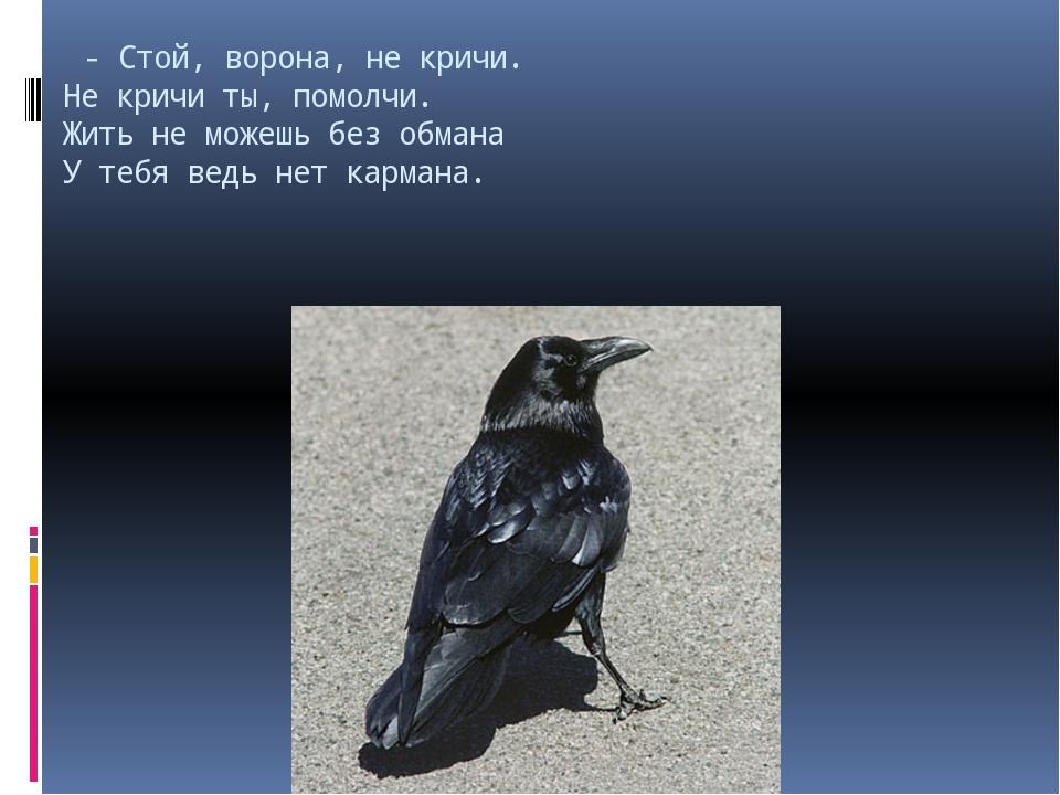 - Стой, ворона, не кричи. Не кричи ты, помолчи. Жить не можешь без обмана У...