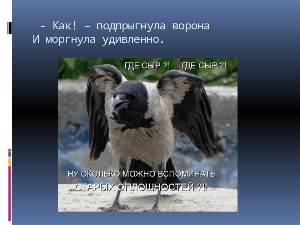 - Как! – подпрыгнула ворона И моргнула удивленно.