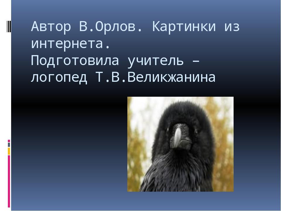 Автор В.Орлов. Картинки из интернета. Подготовила учитель – логопед Т.В.Велик...