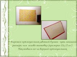Вырезаем прямоугольник цветной бумаги чуть меньшего размера, чем основа заго