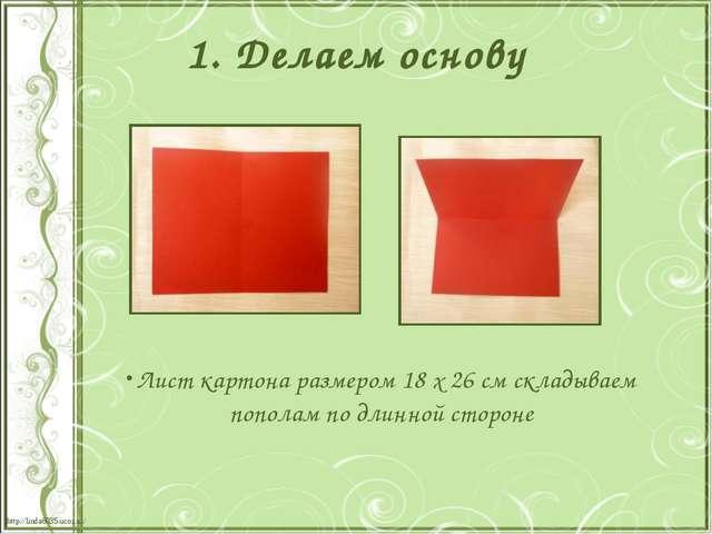 1. Делаем основу Лист картона размером 18 х 26 см складываем пополам по длинн...
