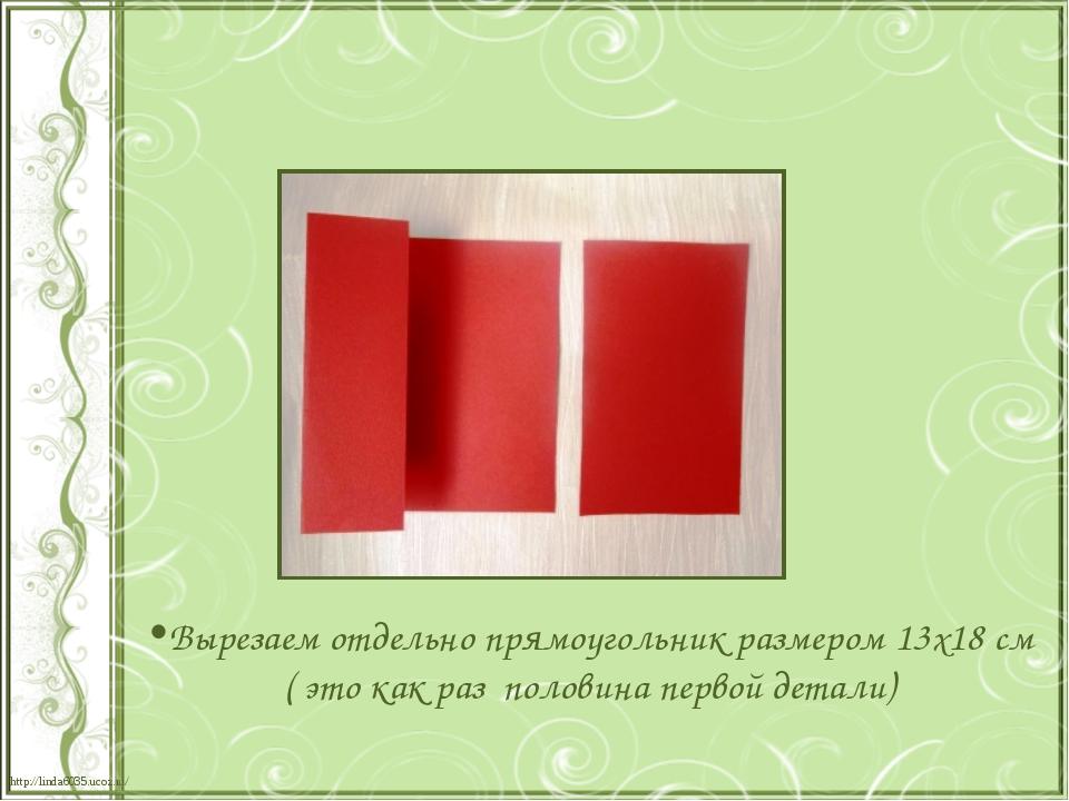 Вырезаем отдельно прямоугольник размером 13х18 см ( это как раз половина перв...