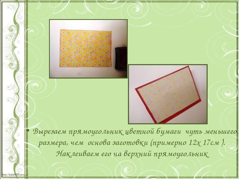 Вырезаем прямоугольник цветной бумаги чуть меньшего размера, чем основа заго...